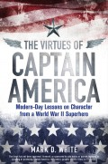 The Virtues of Captain America. Modern-Day Lessons on Character from a World War II Superhero