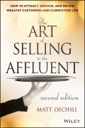 The Art of Selling to the Affluent. How to Attract, Service, and Retain Wealthy Customers and Clients for Life