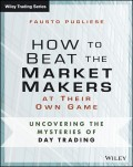 How to Beat the Market Makers at Their Own Game. Uncovering the Mysteries of Day Trading