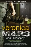 Veronica Mars and Philosophy. Investigating the Mysteries of Life (Which is a Bitch Until You Die)