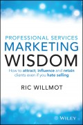 Professional Services Marketing Wisdom. How to Attract, Influence and Acquire Customers Even If You Hate Selling
