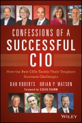 Confessions of a Successful CIO. How the Best CIOs Tackle Their Toughest Business Challenges