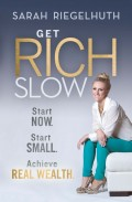 Get Rich Slow. Start Now, Start Small to Achieve Real Wealth
