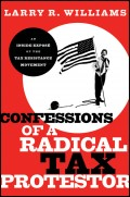 Confessions of a Radical Tax Protestor. An Inside Expose of the Tax Resistance Movement