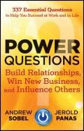 Power Questions. Build Relationships, Win New Business, and Influence Others