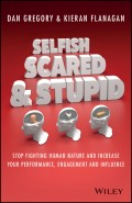 Selfish, Scared and Stupid. Stop Fighting Human Nature And Increase Your Performance, Engagement And Influence
