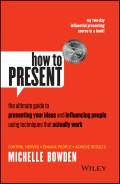 How to Present. The Ultimate Guide to Presenting Your Ideas and Influencing People Using Techniques that Actually Work