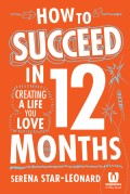 How to Succeed in 12 Months. Creating a Life You Love