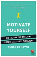 Motivate Yourself. Get the Life You Want, Find Purpose and Achieve Fulfilment