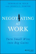 Negotiating at Work. Turn Small Wins into Big Gains