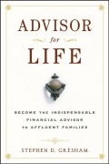 Advisor for Life. Become the Indispensable Financial Advisor to Affluent Families
