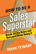 How to Be a Sales Superstar. Break All the Rules and Succeed While Doing It