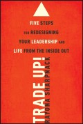 Trade-Up!. 5 Steps for Redesigning Your Leadership and Life from the Inside Out