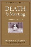 Death by Meeting. A Leadership Fable...About Solving the Most Painful Problem in Business