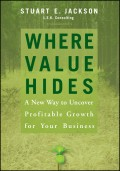 Where Value Hides. A New Way to Uncover Profitable Growth For Your Business