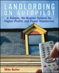 Landlording on Autopilot. A Simple, No-Brainer System for Higher Profits and Fewer Headaches