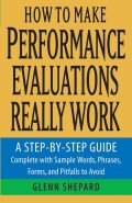 How to Make Performance Evaluations Really Work. A Step-by-Step Guide Complete With Sample Words, Phrases, Forms, and Pitfalls to Avoid