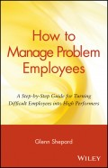 How to Manage Problem Employees. A Step-by-Step Guide for Turning Difficult Employees into High Performers