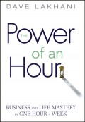 Power of An Hour. Business and Life Mastery in One Hour A Week