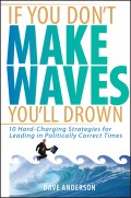 If You Don't Make Waves, You'll Drown. 10 Hard-Charging Strategies for Leading in Politically Correct Times