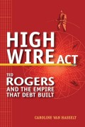 High Wire Act. Ted Rogers and the Empire that Debt Built