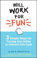 Will Work for Fun. Three Simple Steps for Turning Any Hobby or Interest Into Cash