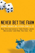 Never Bet the Farm. How Entrepreneurs Take Risks, Make Decisions -- and How You Can, Too