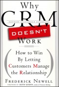 Why CRM Doesn't Work. How to Win by Letting Customers Manange the Relationship
