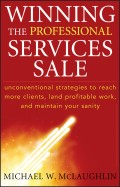 Winning the Professional Services Sale. Unconventional Strategies to Reach More Clients, Land Profitable Work, and Maintain Your Sanity
