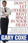 Don't Let Others Rent Space in Your Head. Your Guide to Living Well, Overcoming Obstacles, and Winning at Everything in Life
