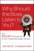 Why Should the Boss Listen to You?. The Seven Disciplines of the Trusted Strategic Advisor