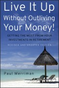 Live It Up Without Outliving Your Money!. Getting the Most From Your Investments in Retirement