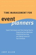 Time Management for Event Planners. Expert Techniques and Time-Saving Tips for Organizing Your Workload, Prioritizing Your Day, and Taking Control of Your Schedule