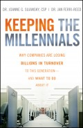 Keeping The Millennials. Why Companies Are Losing Billions in Turnover to This Generation- and What to Do About It