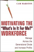 "Motivating the ""What's In It For Me?"" Workforce. Manage Across the Generational Divide and Increase Profits"