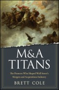 M&A Titans. The Pioneers Who Shaped Wall Street's Mergers and Acquisitions Industry