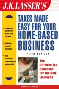 J.K. Lasser's Taxes Made Easy for Your Home-Based Business. The Ultimate Tax Handbook for the Self-Employed