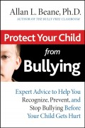 Protect Your Child from Bullying. Expert Advice to Help You Recognize, Prevent, and Stop Bullying Before Your Child Gets Hurt