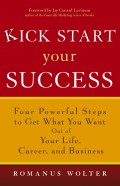 Kick Start Your Success. Four Powerful Steps to Get What You Want Out of Your Life, Career, and Business