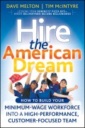 Hire the American Dream. How to Build Your Minimum Wage Workforce Into A High-Performance, Customer-Focused Team