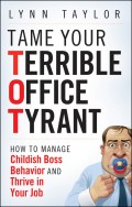 Tame Your Terrible Office Tyrant. How to Manage Childish Boss Behavior and Thrive in Your Job