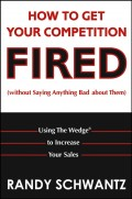 How to Get Your Competition Fired (Without Saying Anything Bad About Them). Using The Wedge to Increase Your Sales