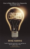 Find Your Lightbulb. How to make millions from apparently impossible ideas