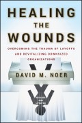 Healing the Wounds. Overcoming the Trauma of Layoffs and Revitalizing Downsized Organizations
