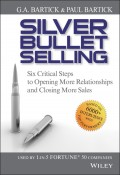 Silver Bullet Selling. Six Critical Steps to Opening More Relationships and Closing More Sales