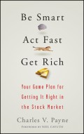Be Smart, Act Fast, Get Rich. Your Game Plan for Getting It Right in the Stock Market
