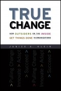True Change. How Outsiders on the Inside Get Things Done in Organizations