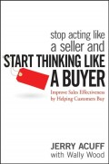 Stop Acting Like a Seller and Start Thinking Like a Buyer. Improve Sales Effectiveness by Helping Customers Buy