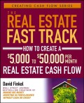 The Real Estate Fast Track. How to Create a $5,000 to $50,000 Per Month Real Estate Cash Flow