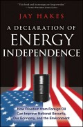 A Declaration of Energy Independence. How Freedom from Foreign Oil Can Improve National Security, Our Economy, and the Environment
